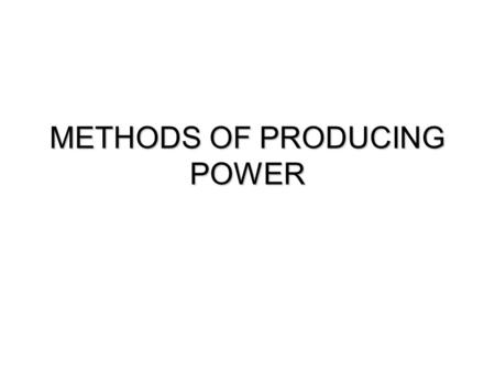 METHODS OF PRODUCING POWER. Methods of Producing Power  Traditional Sources  Wind  Water  Steam Engine  Internal Combustion Engine  Mechanical Power.