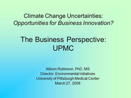 Climate Change Uncertainties: Opportunities for Business Innovation? The Business Perspective: UPMC Allison Robinson, PhD, MS Director, Environmental Initiatives.