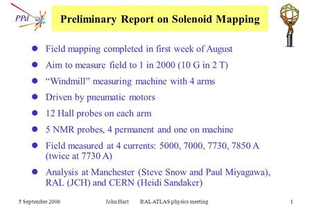 5 September 2006 John Hart RAL ATLAS physics meeting 1 Preliminary Report on Solenoid Mapping Field mapping completed in first week of August Aim to measure.