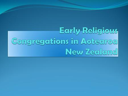 The Introduction of Religious Congregations to Aotearoa  The earliest Religious Order to come to Aotearoa was the Marist Fathers and Brothers in 1838.