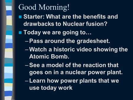 Good Morning! Starter: What are the benefits and drawbacks to Nuclear fusion? Today we are going to… –Pass around the gradesheet. –Watch a historic video.