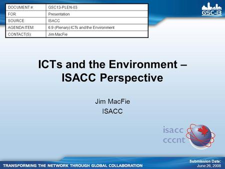 ICTs and the Environment – ISACC Perspective Jim MacFie ISACC DOCUMENT #:GSC13-PLEN-03 FOR:Presentation SOURCE:ISACC AGENDA ITEM:6.9 (Plenary) ICTs and.