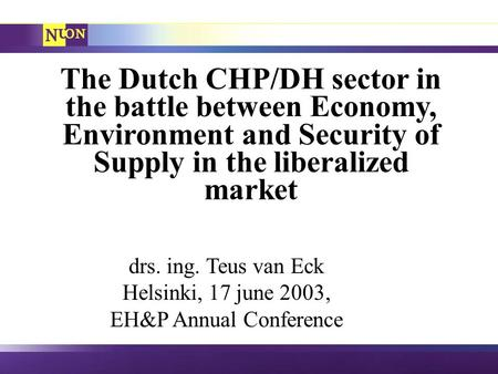 The Dutch CHP/DH sector in the battle between Economy, Environment and Security of Supply in the liberalized market drs. ing. Teus van Eck Helsinki, 17.