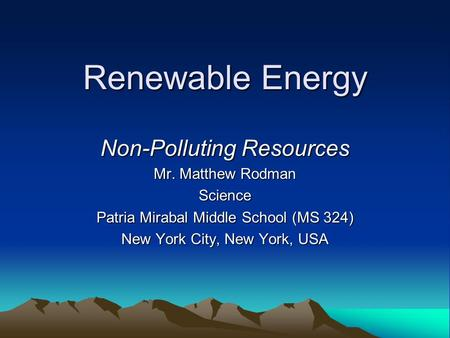Renewable Energy Non-Polluting Resources Mr. Matthew Rodman Science Patria Mirabal Middle School (MS 324) New York City, New York, USA.