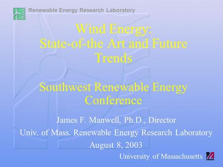 Renewable Energy Research Laboratory University of Massachusetts Wind Energy: State-of-the Art and Future Trends Southwest Renewable Energy Conference.