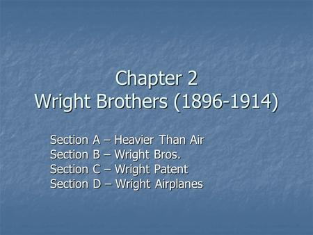 Chapter 2 Wright Brothers (1896-1914) Section A – Heavier Than Air Section B – Wright Bros. Section C – Wright Patent Section D – Wright Airplanes.