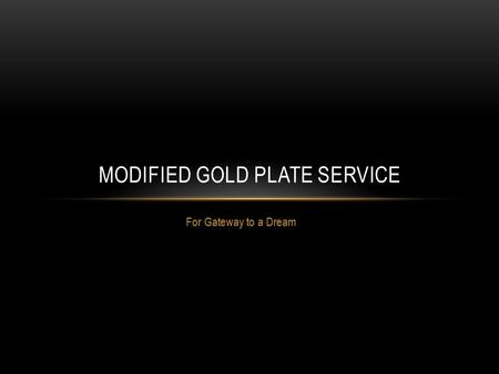 For Gateway to a Dream MODIFIED GOLD PLATE SERVICE.