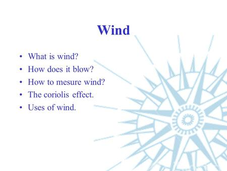 Wind What is wind? How does it blow? How to mesure wind? The coriolis effect. Uses of wind.