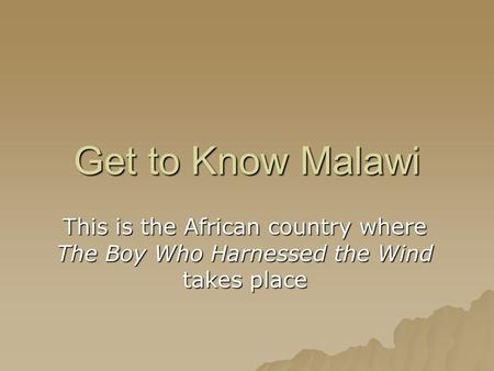 Get to Know Malawi This is the African country where The Boy Who Harnessed the Wind takes place.