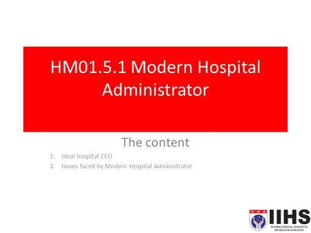 HM01.5.1 Modern Hospital Administrator The content 1.Ideal hospital CEO 2.Issues faced by Modern Hospital Administrator.