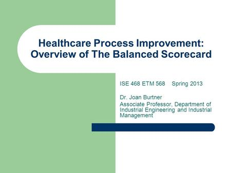 Healthcare Process Improvement: Overview of The Balanced Scorecard ISE 468 ETM 568 Spring 2013 Dr. Joan Burtner Associate Professor, Department of Industrial.
