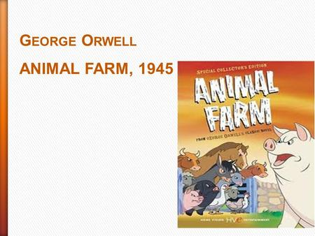 G EORGE O RWELL ANIMAL FARM, 1945. Aim of the novel: to write a satire of Russian Revolution Genre: animal fable PLOT INITIAL SITUATION: The oldest pig.