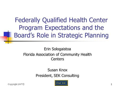 Copyright 2007 ©1 Federally Qualified Health Center Program Expectations and the Board's Role in Strategic Planning Erin Sologaistoa Florida Association.