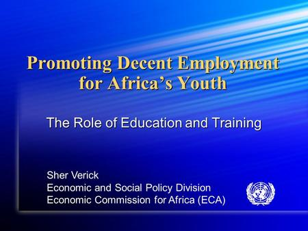 Promoting Decent Employment for Africa's Youth The Role of Education and Training Sher Verick Economic and Social Policy Division Economic Commission for.