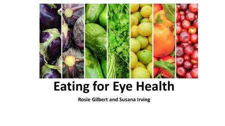 Eating for Eye Health Rosie Gilbert and Susana Irving.