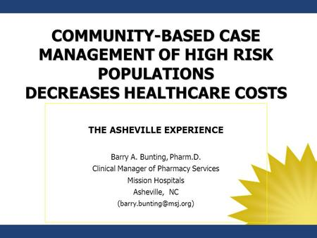 COMMUNITY-BASED CASE MANAGEMENT OF HIGH RISK POPULATIONS DECREASES HEALTHCARE COSTS THE ASHEVILLE EXPERIENCE Barry A. Bunting, Pharm.D. Clinical Manager.