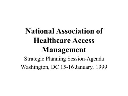 National Association of Healthcare Access Management Strategic Planning Session-Agenda Washington, DC 15-16 January, 1999.