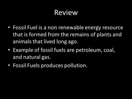 Review Fossil Fuel is a non renewable energy resource that is formed from the remains of plants and animals that lived long ago. Example of fossil fuels.