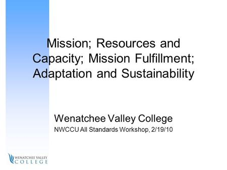Mission; Resources and Capacity; Mission Fulfillment; Adaptation and Sustainability Wenatchee Valley College NWCCU All Standards Workshop, 2/19/10.