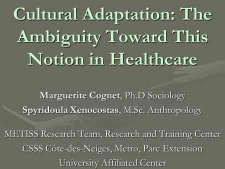 Cultural Adaptation: The Ambiguity Toward This Notion in Healthcare Marguerite Cognet, Ph.D Sociology Spyridoula Xenocostas, M.Sc. Anthropology METISS.