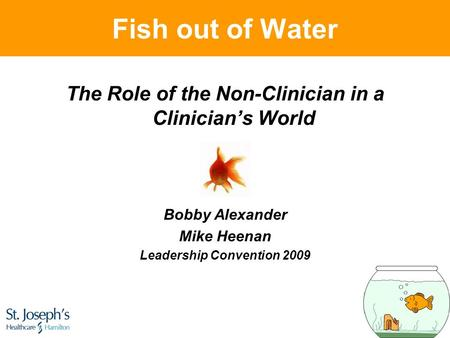 Fish out of Water The Role of the Non-Clinician in a Clinician's World Bobby Alexander Mike Heenan <strong>Leadership</strong> Convention 2009.