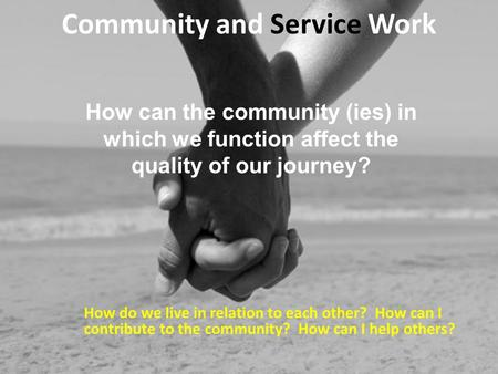 Community and Service Work How do we live in relation to each other? How can I contribute to the community? How can I help others? How can the community.