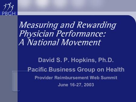 Measuring and Rewarding Physician Performance: A National Movement David S. P. Hopkins, Ph.D. Pacific Business Group on Health Provider Reimbursement Web.