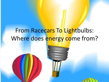 From Racecars To Lightbulbs: Where does energy come from?
