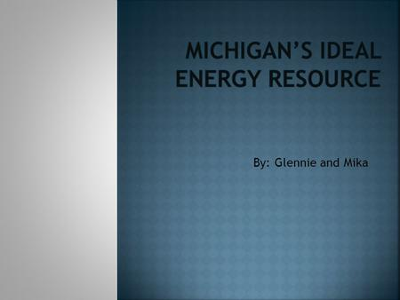 By: Glennie and Mika. We would like to have this be Michigan`s Ideal Energy Resources in 2020.