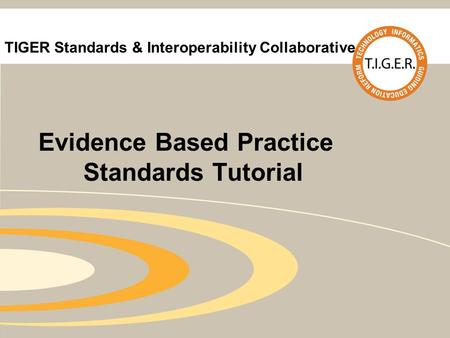 TIGER Standards & Interoperability Collaborative Evidence Based Practice Standards Tutorial.