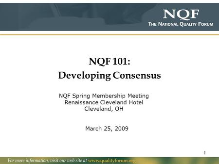1 NQF 101: Developing Consensus March 25, 2009 NQF Spring Membership Meeting Renaissance Cleveland Hotel Cleveland, OH.