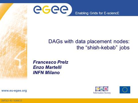 "INFSO-RI-508833 Enabling Grids for E-sciencE www.eu-egee.org DAGs with data placement nodes: the ""shish-kebab"" jobs Francesco Prelz Enzo Martelli INFN."