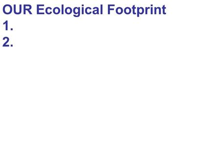 OUR Ecological Footprint 1. 2.