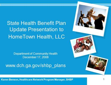 1 Karen Benson, Healthcare Network Program Manager, SHBP State Health Benefit Plan Update Presentation to HomeTown Health, LLC Department of Community.