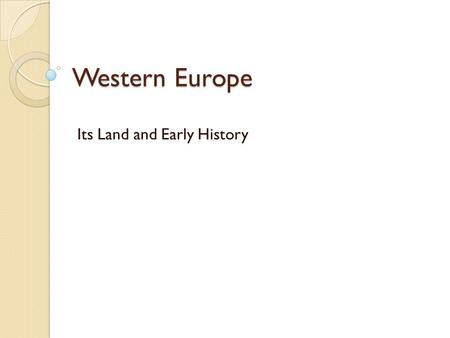 Western Europe Its Land and Early History. Section 1: A Land of Varied Riches EQ 1: How do you describe Europe's geography? EQ 2: What factors affect.