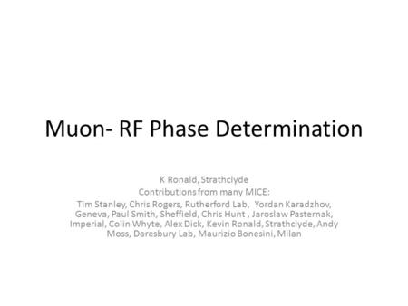 Muon- RF Phase Determination K Ronald, Strathclyde Contributions from many MICE: Tim Stanley, Chris Rogers, Rutherford Lab, Yordan Karadzhov, Geneva, Paul.