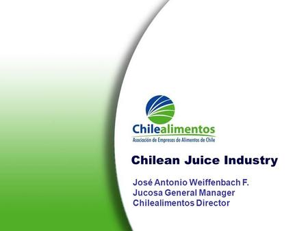 José Antonio Weiffenbach F. Jucosa General Manager Chilealimentos Director Chilean Juice Industry.