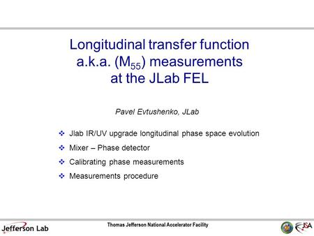 Longitudinal transfer function a.k.a. (M 55 ) measurements at the JLab FEL Pavel Evtushenko, JLab  Jlab IR/UV upgrade longitudinal phase space evolution.