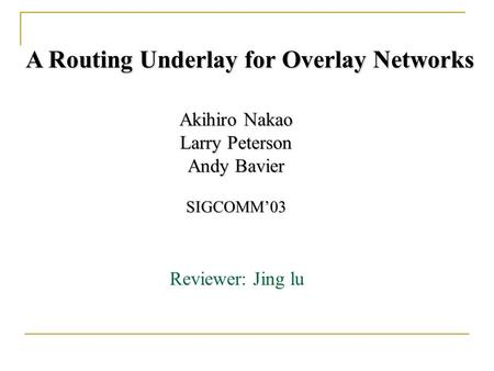 A Routing Underlay for Overlay Networks Akihiro Nakao Larry Peterson Andy Bavier SIGCOMM'03 Reviewer: Jing lu.