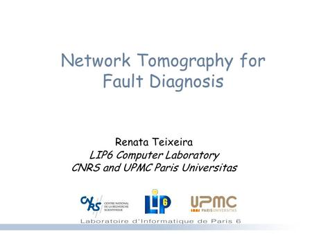 Network Tomography for Fault Diagnosis Renata Teixeira LIP6 Computer Laboratory CNRS and UPMC Paris Universitas.