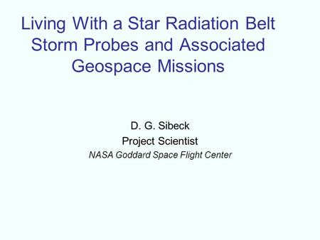 Living With a Star Radiation Belt Storm Probes and Associated Geospace Missions D. G. Sibeck Project Scientist NASA Goddard Space Flight Center.