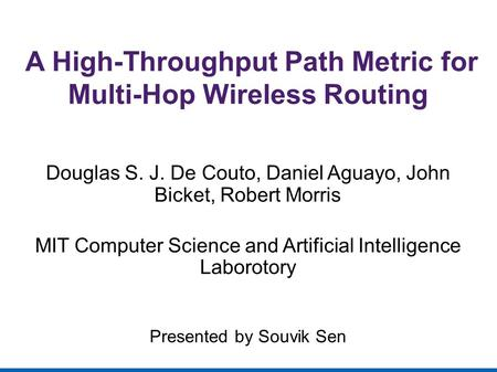 A High-Throughput Path Metric for Multi-Hop Wireless Routing Douglas S. J. De Couto, Daniel Aguayo, John Bicket, Robert Morris MIT Computer Science and.