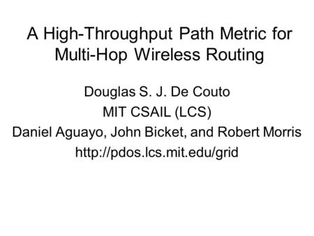 A High-Throughput Path Metric for Multi-Hop Wireless Routing Douglas S. J. De Couto MIT CSAIL (LCS) Daniel Aguayo, John Bicket, and Robert Morris