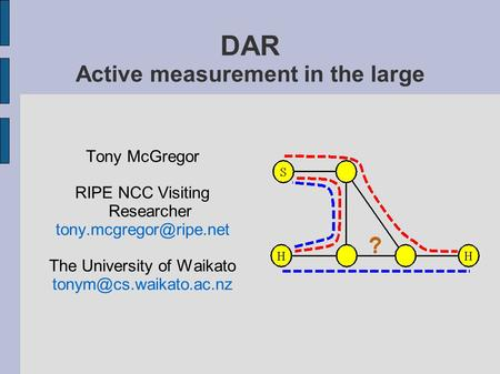Tony McGregor RIPE NCC Visiting Researcher The University of Waikato DAR Active measurement in the large.
