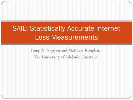 Hung X. Nguyen and Matthew Roughan The University of Adelaide, Australia SAIL: Statistically Accurate Internet Loss Measurements.