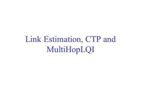 Link Estimation, CTP and MultiHopLQI. Learning Objectives Understand the motivation of link estimation protocols – the time varying nature of a wireless.