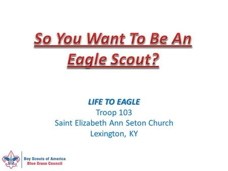 LIFE TO EAGLE Troop 103 Saint Elizabeth Ann Seton Church Lexington, KY