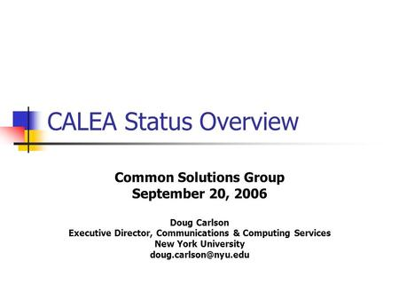 CALEA Status Overview Common Solutions Group September 20, 2006 Doug Carlson Executive Director, Communications & Computing Services New York University.