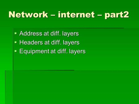 Network – internet – part2  Address at diff. layers  Headers at diff. layers  Equipment at diff. layers.