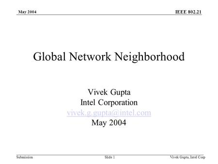 <strong>IEEE</strong> 802.21 Submission May 2004 Vivek Gupta, Intel CorpSlide 1 Global <strong>Network</strong> Neighborhood Vivek Gupta Intel Corporation May 2004.